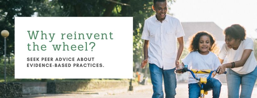 """Image of a couple teaching a young girl to ride a bicycle. Text says, """"Why reinvent the wheel? Seek peer advice about evidence-based practices."""""""